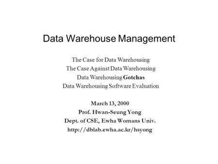 Data Warehouse Management March 13, 2000 Prof. Hwan-Seung Yong Dept. of CSE, Ewha Womans Univ.  The Case for Data Warehousing.