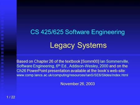 1 / 22 CS 425/625 Software Engineering Legacy Systems Based on Chapter 26 of the textbook [Somm00] Ian Sommerville, Software Engineering, 6 th Ed., Addison-Wesley,
