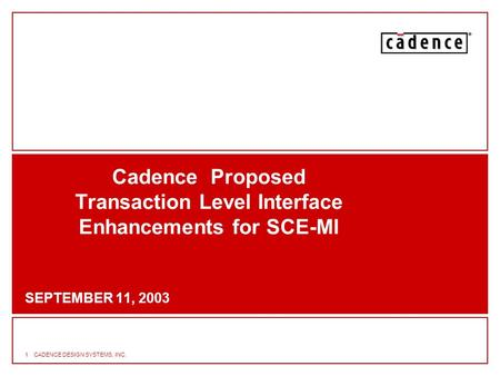 1CADENCE DESIGN SYSTEMS, INC. Cadence Proposed Transaction Level Interface Enhancements for SCE-MI SEPTEMBER 11, 2003.