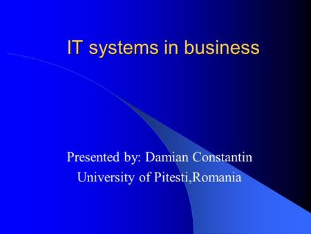 IT systems in business Presented by: Damian Constantin University of Pitesti,Romania.