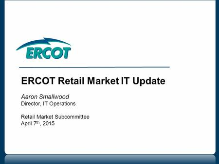 ERCOT Retail Market IT Update Aaron Smallwood Director, IT Operations Retail Market Subcommittee April 7 th, 2015.