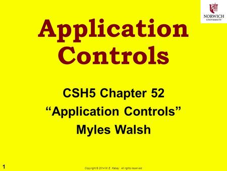 "1 Copyright © 2014 M. E. Kabay. All rights reserved. Application Controls CSH5 Chapter 52 ""Application Controls"" Myles Walsh."