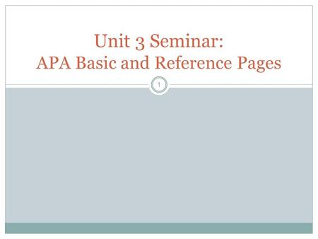 1 Unit 3 Seminar: APA Basic and Reference Pages. What is APA? 2 A format that dictates how a document looks and how sources are credited. Guidelines for.
