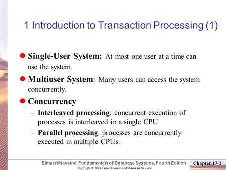 Copyright © 2004 Ramez Elmasri and Shamkant Navathe Elmasri/Navathe, Fundamentals of Database Systems, Fourth Edition Chapter 17-1 1 Introduction to Transaction.