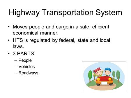 Highway Transportation System Moves people and cargo in a safe, efficient economical manner. HTS is regulated by federal, state and local laws. 3 PARTS.