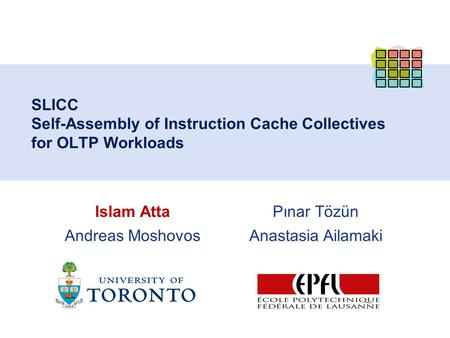 Pınar Tözün Anastasia Ailamaki SLICC Self-Assembly of Instruction Cache Collectives for OLTP Workloads Islam Atta Andreas Moshovos.