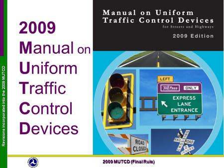 2009 MUTCD (Final Rule) Revisions incorporated into the 2009 MUTCD 2009 Manual on Uniform Traffic Control Devices.