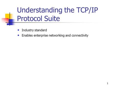 1 Understanding the TCP/IP Protocol Suite Industry standard Enables enterprise networking and connectivity.
