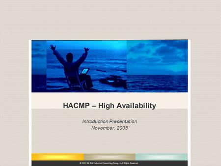 © 2005 Mt Xia Technical Consulting Group - All Rights Reserved. HACMP – High Availability Introduction Presentation November, 2005.