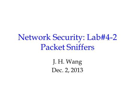 Network Security: Lab#4-2 Packet Sniffers J. H. Wang Dec. 2, 2013.
