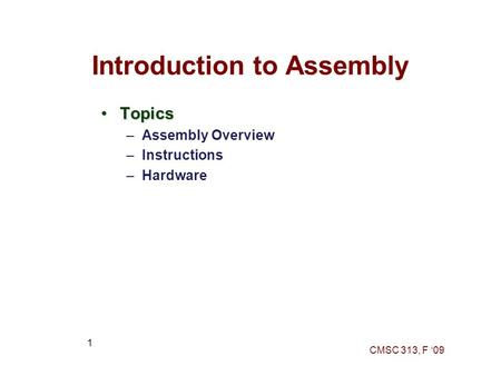 CMSC 313, F '09 1 Introduction to Assembly TopicsTopics –Assembly Overview –Instructions –Hardware.