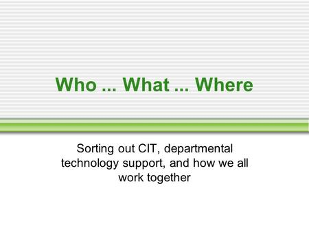 Who... What... Where Sorting out CIT, departmental technology support, and how we all work together.