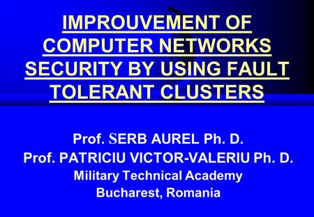 IMPROUVEMENT OF COMPUTER NETWORKS SECURITY BY USING FAULT TOLERANT CLUSTERS Prof. S ERB AUREL Ph. D. Prof. PATRICIU VICTOR-VALERIU Ph. D. Military Technical.