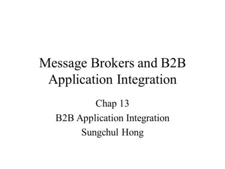 Message Brokers and B2B Application Integration Chap 13 B2B Application Integration Sungchul Hong.