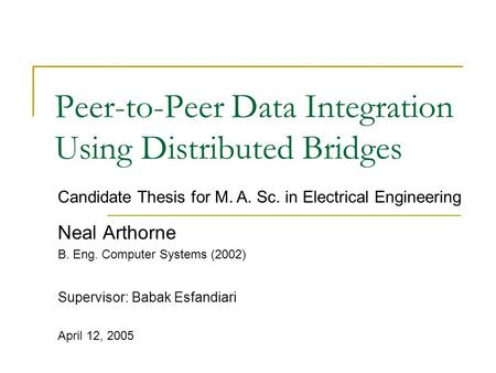 Peer-to-Peer Data Integration Using Distributed Bridges Neal Arthorne B. Eng. Computer Systems (2002) Supervisor: Babak Esfandiari April 12, 2005 Candidate.