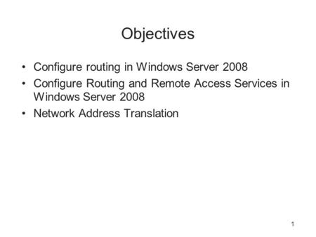 Objectives Configure routing in Windows Server 2008 Configure Routing and Remote Access Services in Windows Server 2008 Network Address Translation 1.