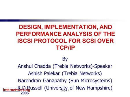 Slide 1 DESIGN, IMPLEMENTATION, AND PERFORMANCE ANALYSIS OF THE ISCSI PROTOCOL FOR SCSI OVER TCP/IP By Anshul Chadda (Trebia Networks)-Speaker Ashish Palekar.