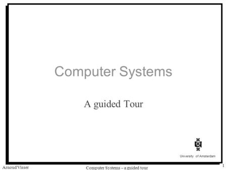 University of Amsterdam Computer Systems – a guided tour Arnoud Visser 1 Computer Systems A guided Tour.