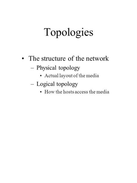 Topologies The structure of the network –Physical topology Actual layout of the media –Logical topology How the hosts access the media.
