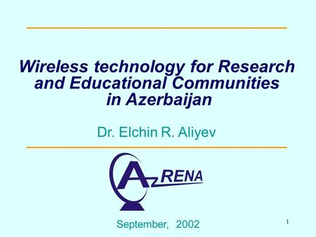 1 Wireless technology for Research and Educational Communities in Azerbaijan September, 2002 Dr. Elchin R. Aliyev.
