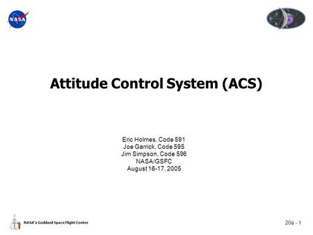 20a - 1 NASA's Goddard Space Flight Center Attitude Control System (ACS) Eric Holmes, Code 591 Joe Garrick, Code 595 Jim Simpson, Code 596 NASA/GSFC August.