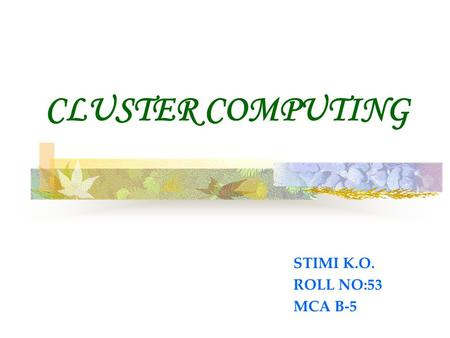 CLUSTER COMPUTING STIMI K.O. ROLL NO:53 MCA B-5. INTRODUCTION  A computer cluster is a group of tightly coupled computers that work together closely.