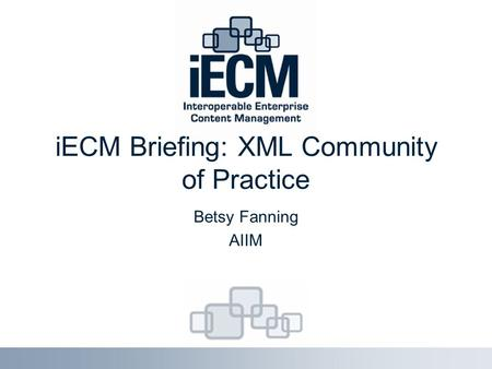 IECM Briefing: XML Community of Practice Betsy Fanning AIIM.