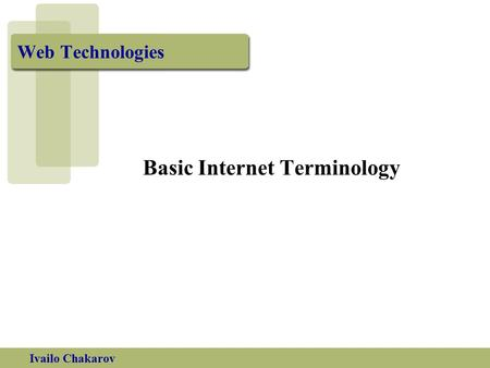 Ivailo Chakarov Web Technologies Basic Internet Terminology.