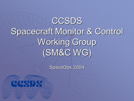 CCSDS Spacecraft Monitor & Control Working Group (SM&C WG) SpaceOps 2004.