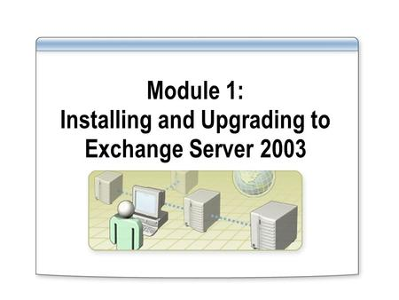 Module 1: Installing and Upgrading to Exchange Server 2003.