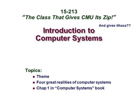 "Introduction to Computer Systems Topics: Theme Four great realities of computer systems Chap 1 in ""Computer Systems"" book 15-213 ""The Class That Gives."