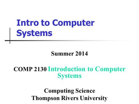 Intro to Computer Systems Summer 2014 COMP 2130 Introduction to Computer Systems Computing Science Thompson Rivers University.