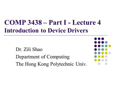 COMP 3438 – Part I - Lecture 4 Introduction to Device Drivers Dr. Zili Shao Department of Computing The Hong Kong Polytechnic Univ.