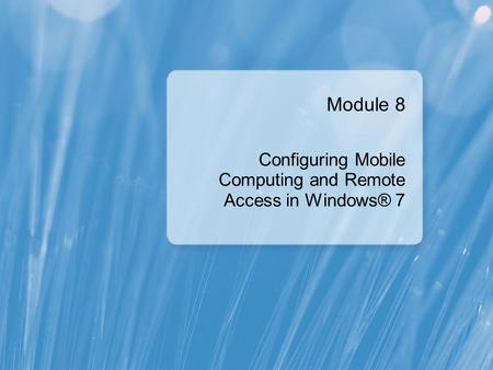 Module 8 Configuring Mobile Computing and Remote Access in Windows® 7.