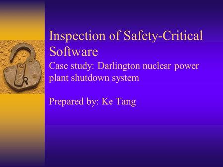 Inspection of Safety-Critical Software Case study: Darlington nuclear power plant shutdown system Prepared by: Ke Tang.