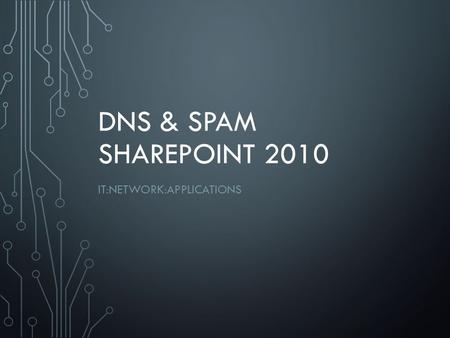 DNS & SPAM SHAREPOINT 2010 IT:NETWORK:APPLICATIONS.