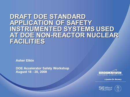 Asher Etkin DOE Accelerator Safety Workshop August 18 - 20, 2009 DRAFT DOE STANDARD APPLICATION OF SAFETY INSTRUMENTED SYSTEMS USED AT DOE NON-REACTOR.