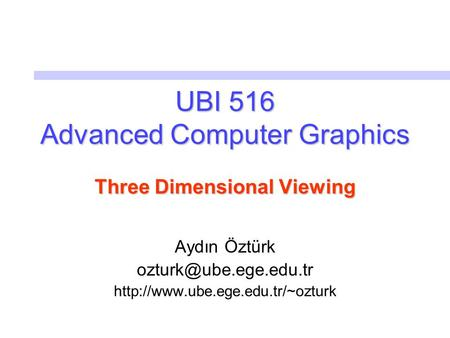 UBI 516 Advanced Computer Graphics Three Dimensional Viewing Aydın Öztürk