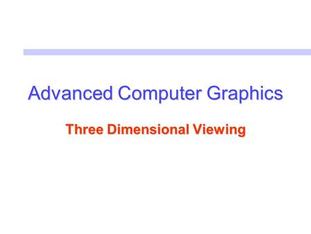 Advanced Computer Graphics Three Dimensional Viewing.