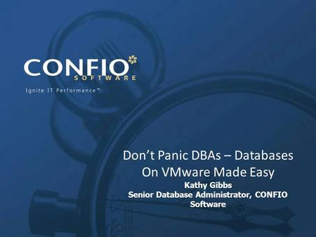 Don't Panic DBAs – Databases On VMware Made Easy Kathy Gibbs Senior Database Administrator, CONFIO Software.