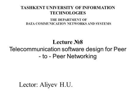Lector: Aliyev H.U. Lecture №8 Telecommunication software design for Peer - to - Peer Networking TASHKENT UNIVERSITY OF INFORMATION TECHNOLOGIES THE DEPARTMENT.