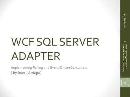 WCF SQL SERVER ADAPTER Implementing Polling and Event-Driven Consumers { by Juan I. Arriaga } 1 Twin Cities Connected Systems User Group (Nov.17th, 2011)