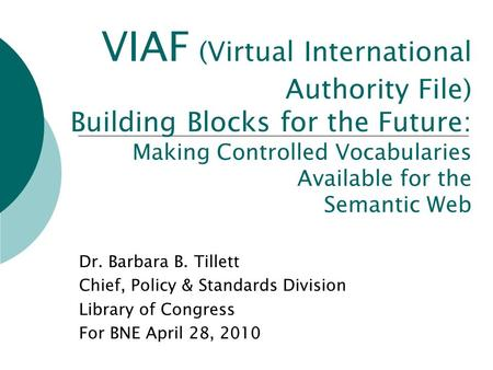 VIAF (Virtual International Authority File) Building Blocks for the Future: Making Controlled Vocabularies Available for the Semantic Web Dr. Barbara B.