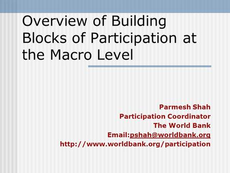 Overview of Building Blocks of Participation at the Macro Level Parmesh Shah Participation Coordinator The World Bank