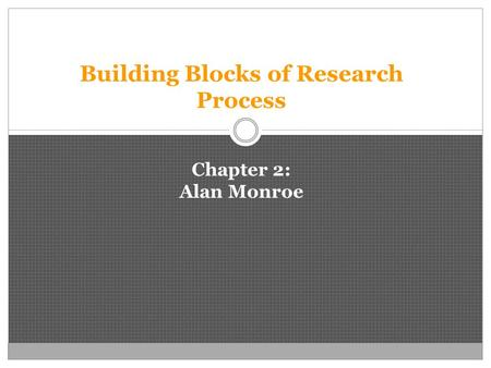 Building Blocks of Research Process Chapter 2: Alan Monroe.
