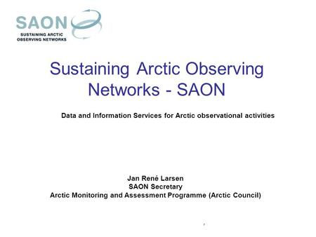 Sustaining Arctic Observing Networks - SAON Data and Information Services for Arctic observational activities Jan René Larsen SAON Secretary Arctic Monitoring.