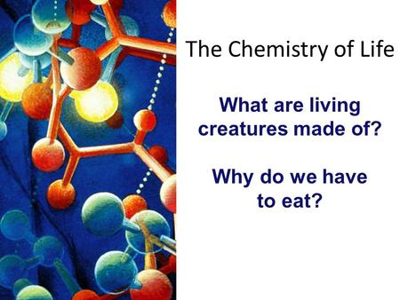 The Chemistry of Life What are living creatures made of? Why do we have to eat?