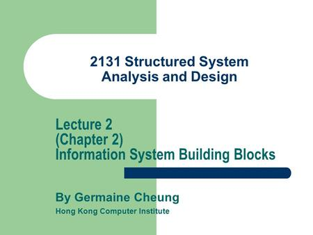 2131 Structured System Analysis and Design By Germaine Cheung Hong Kong Computer Institute Lecture 2 (Chapter 2) Information System Building Blocks.