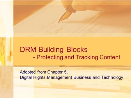 DRM Building Blocks - Protecting and Tracking Content Adopted from Chapter 5, Digital Rights Management Business and Technology.