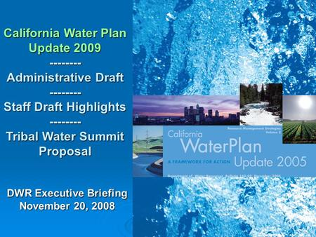 1 California Water Plan Update 2009 -------- Administrative Draft -------- Staff Draft Highlights -------- Tribal Water Summit Proposal DWR Executive Briefing.